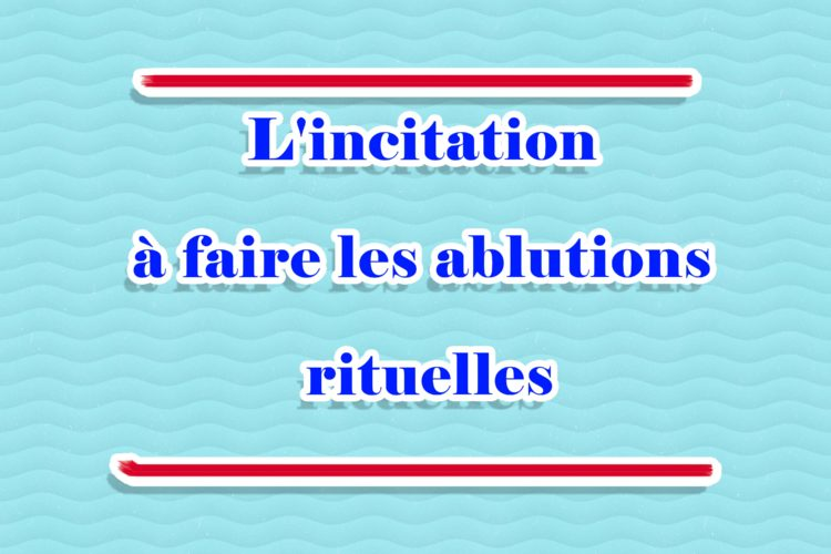 Serie de Hadiths - L'incitation à faire les ablutions rituelles